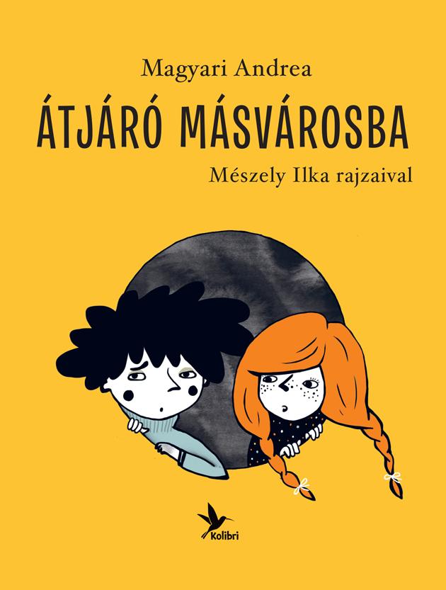 Átjáró Másvárosba Magyari Andrea meseregénye Mészely Ilka rajzaival Kolibri Kiadó, 2013