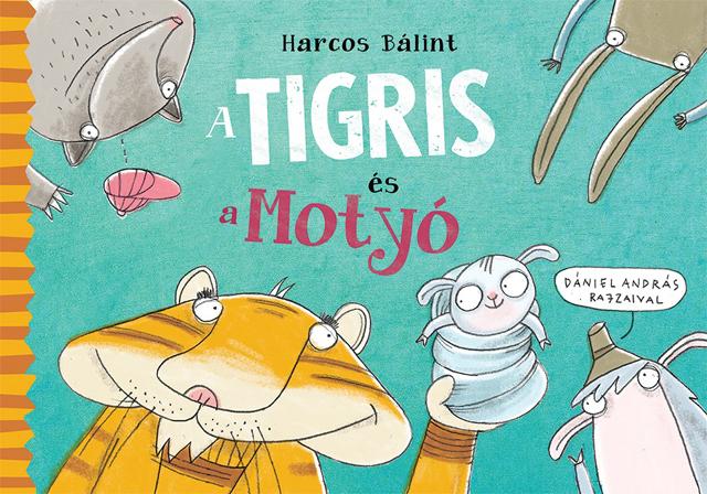 Harcos Bálint: A Tigris és a Motyó, Dániel András rajzaival/Pagony Kiadó, 2015.