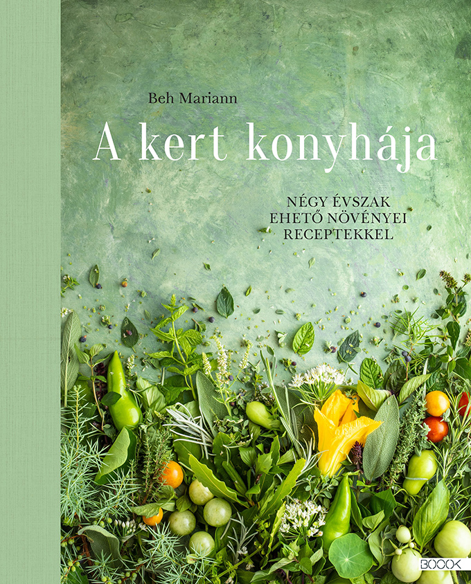 Beh Mariann: A kert konyhája – Négy évszak ehető növényei receptekkel